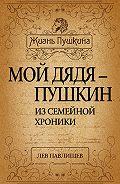 Лев Павлищев - Мой дядя – Пушкин. Из семейной хроники