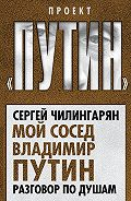 Сергей Чилингарян -Мой сосед Владимир Путин. Разговор по душам