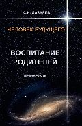 Сергей Лазарев -Человек будущего. Воспитание родителей. Первая часть