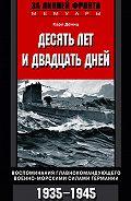 Карл  Дениц - Десять лет и двадцать дней. Воспоминания главнокомандующего военно-морскими силами Германии. 1935-1945