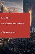 Игорь Кери -Мы играли с ней в любовь. Сборник стихотворений