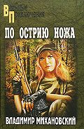 Владимир Михановский - По острию ножа