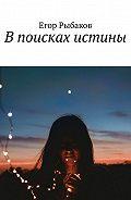 Егор Рыбаков -В поисках истины. Избранные стихи