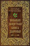 Наталья Ивановна Степанова -Большая защитная книга здоровья