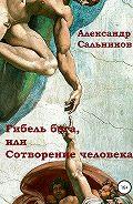 Александр Сальников -Гибель бога, или Сотворение человека