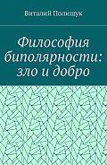 Виталий Полищук -Философия биполярности: зло идобро