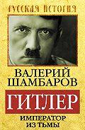 Валерий Шамбаров - Гитлер. Император из тьмы