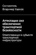 Владимир Игоревич Ушаков -Аттестация сил обеспечения транспортной безопасности. Ответственные всубъекте транспортной инфраструктуры
