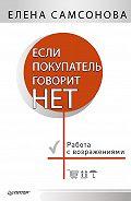 Елена Самсонова - Если покупатель говорит «нет». Работа с возражениями