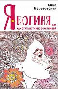 Анна Березовская -Я – Богиня, или Как стать истинно счастливой