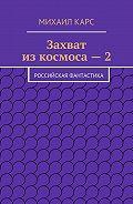 Михаил Карс -Захват изкосмоса–2. Российская фантастика