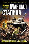 Михаил Ланцов -Маршал Сталина. Красный блицкриг «попаданца»