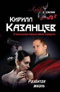 Кирилл Казанцев -Разбитая жизнь