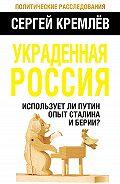 Сергей  Кремлев -Украденная Россия. Использует ли Путин опыт Сталина и Берии?