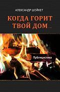 Александр Шойхет - Когда горит твой дом… (сборник)