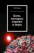 Глеб Кащеев -Боги, которые играют вигры
