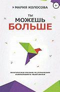 Мария Александровна Колосова -Ты можешь больше. Практическое пособие по управлению изменениями в твоей жизни