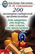 Наталья Ивановна Степанова - 200 заговоров сибирской целительницы для защиты от порчи, от сглаза, от проклятия