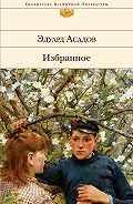 Эдуард Аркадьевич Асадов - Избранное