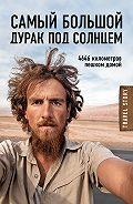 Кристоф Рехаге - Самый большой дурак под солнцем. 4646 километров пешком домой