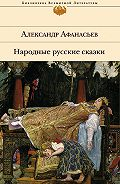 Александр Николаевич Афанасьев -Народные русские сказки