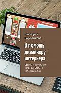Виктория Бородинова -В помощь дизайнеру интерьера. Советы иактуальные вопросы. Статьис иллюстрациями