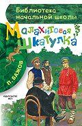 Павел Бажов -Малахитовая шкатулка (сборник)