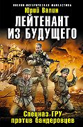 Юрий Валин -Лейтенант из будущего. Спецназ ГРУ против бандеровцев