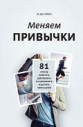 М. Дж. Райн -Меняем привычки. 81 способ перестать действовать на автопилоте и достичь своих целей