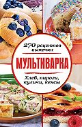 Сборник рецептов -Мультиварка. 270 рецептов выпечки: Хлеб, пироги, куличи, кексы