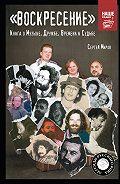 Сергей Миров -«Воскресение». Книга о Музыке, Дружбе, Времени и Судьбе