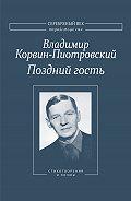 Владимир Корвин-Пиотровский - Поздний гость: Стихотворения и поэмы