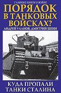 Андрей Уланов -Порядок в танковых войсках? Куда пропали танки Сталина