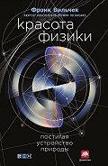 Фрэнк Вильчек -Красота физики. Постигая устройство природы