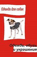 Илья Мельников - Одежда для собак. Одежда, обувь и украшения
