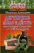 Надежда М. Давыдова -Дегтярное мыло и деготь – настоящее средство от 100 болезней