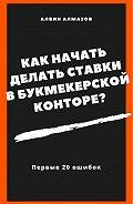 Алвин Алмазов - Как начать делать ставки в букмекерской конторе? Первые 20 ошибок