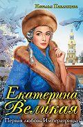Наталья Павлищева -Екатерина Великая. Первая любовь Императрицы