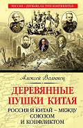 Алексей Волынец -Деревянные пушки Китая. Россия и Китай – между союзом и конфликтом