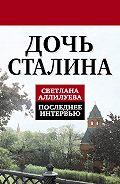 Светлана Иосифовна Аллилуева - Дочь Сталина. Последнее интервью (сборник)