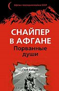 Глеб Бобров - Снайпер в Афгане. Порванные души