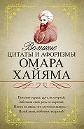 Омар Хайям - Великие цитаты и афоризмы Омара Хайяма