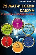 Дмитрий Невский -72 магических ключа к успеху и процветанию