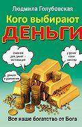 Людмила Голубовская - Кого выбирают деньги. Все наше богатство от Бога