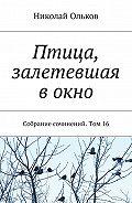 Николай Ольков -Птица, залетевшая в окно. Собрание сочинений. Том16