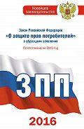 Нормативные правовые акты - Закон Российской Федерации «О защите прав потребителей» собразцами заявлений: по состоянию на 2016 год
