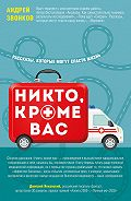 Андрей Леонидович Звонков - Никто, кроме вас. Рассказы, которые могут спасти жизнь