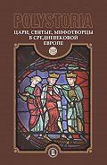 Коллектив авторов - Polystoria. Цари, святые, мифотворцы в средневековой Европе