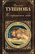 Вероника Тушнова - Не отрекаются любя (сборник)