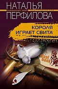 Наталья Перфилова -Короля играет свита